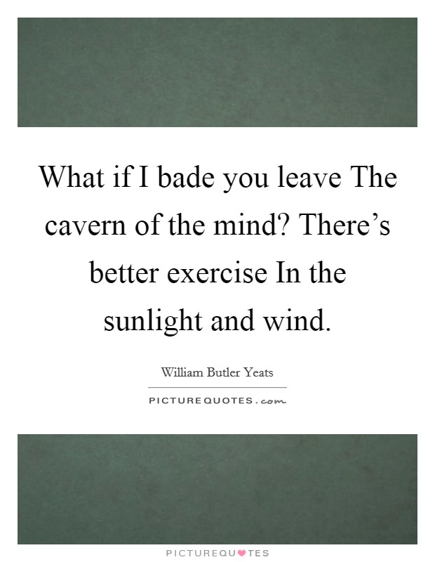 What if I bade you leave The cavern of the mind? There's better exercise In the sunlight and wind Picture Quote #1