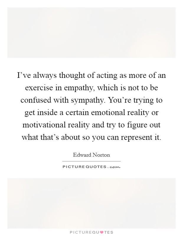I've always thought of acting as more of an exercise in empathy, which is not to be confused with sympathy. You're trying to get inside a certain emotional reality or motivational reality and try to figure out what that's about so you can represent it Picture Quote #1