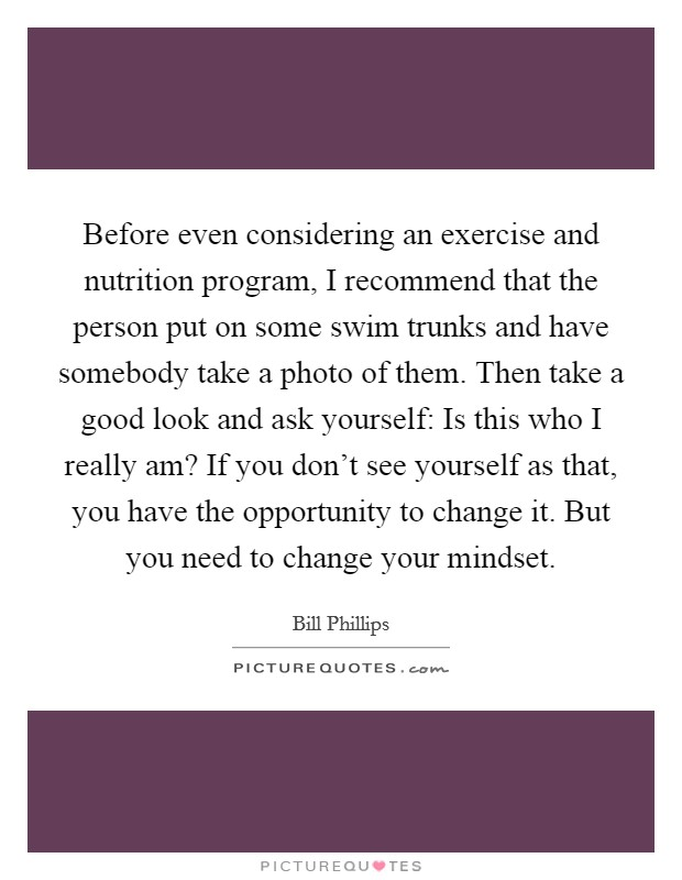 Before even considering an exercise and nutrition program, I recommend that the person put on some swim trunks and have somebody take a photo of them. Then take a good look and ask yourself: Is this who I really am? If you don't see yourself as that, you have the opportunity to change it. But you need to change your mindset Picture Quote #1