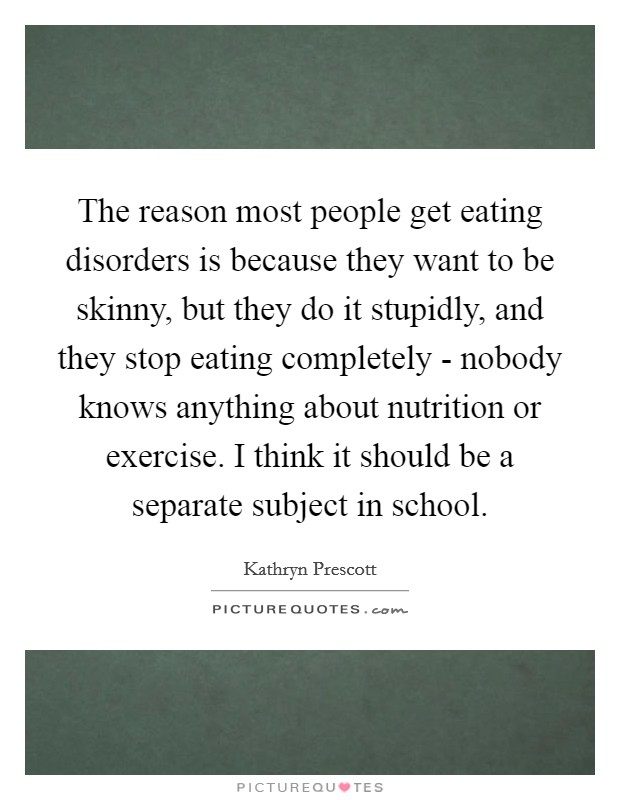 The reason most people get eating disorders is because they want to be skinny, but they do it stupidly, and they stop eating completely - nobody knows anything about nutrition or exercise. I think it should be a separate subject in school Picture Quote #1