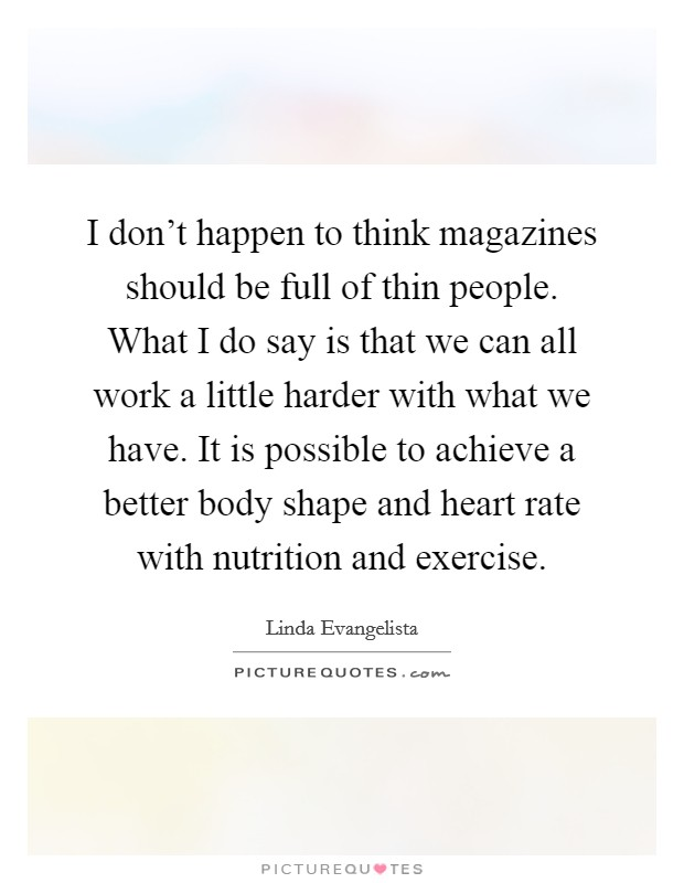 I don't happen to think magazines should be full of thin people. What I do say is that we can all work a little harder with what we have. It is possible to achieve a better body shape and heart rate with nutrition and exercise Picture Quote #1