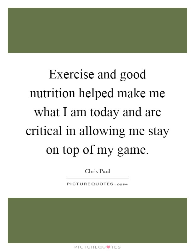 Exercise and good nutrition helped make me what I am today and are critical in allowing me stay on top of my game Picture Quote #1