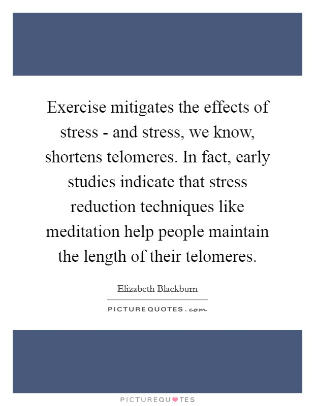 Exercise mitigates the effects of stress - and stress, we know, shortens telomeres. In fact, early studies indicate that stress reduction techniques like meditation help people maintain the length of their telomeres Picture Quote #1
