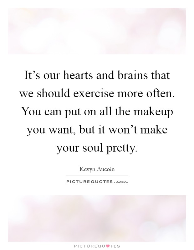 It's our hearts and brains that we should exercise more often. You can put on all the makeup you want, but it won't make your soul pretty Picture Quote #1