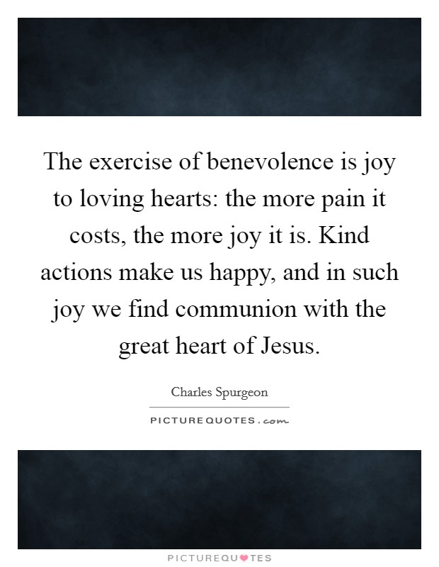 The exercise of benevolence is joy to loving hearts: the more pain it costs, the more joy it is. Kind actions make us happy, and in such joy we find communion with the great heart of Jesus Picture Quote #1