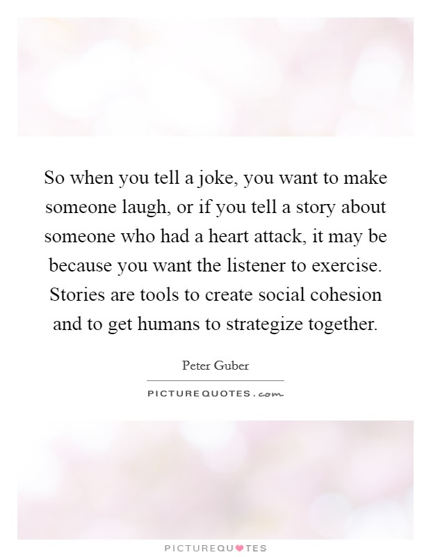 So when you tell a joke, you want to make someone laugh, or if you tell a story about someone who had a heart attack, it may be because you want the listener to exercise. Stories are tools to create social cohesion and to get humans to strategize together Picture Quote #1