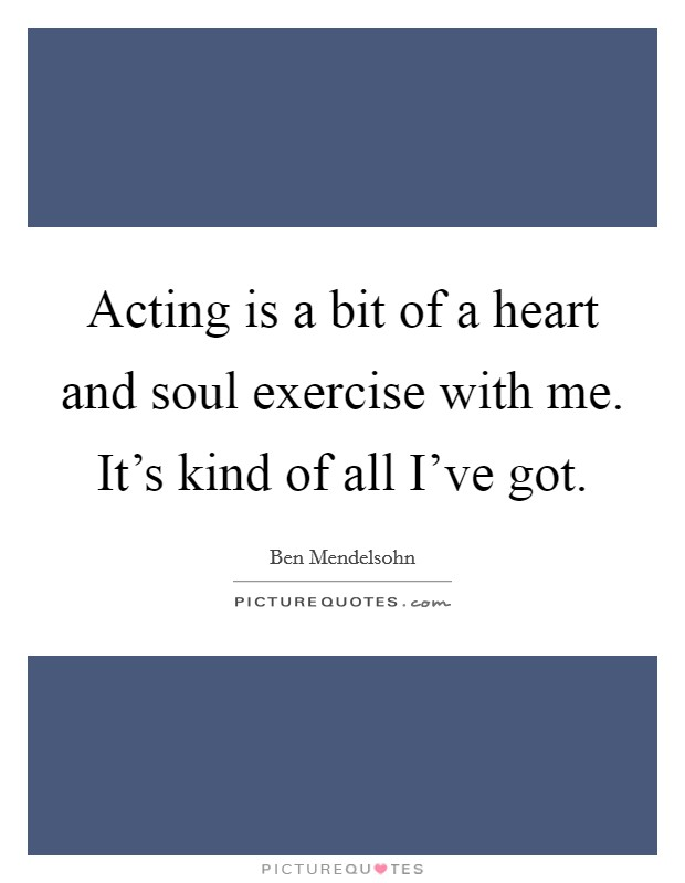 Acting is a bit of a heart and soul exercise with me. It's kind of all I've got Picture Quote #1