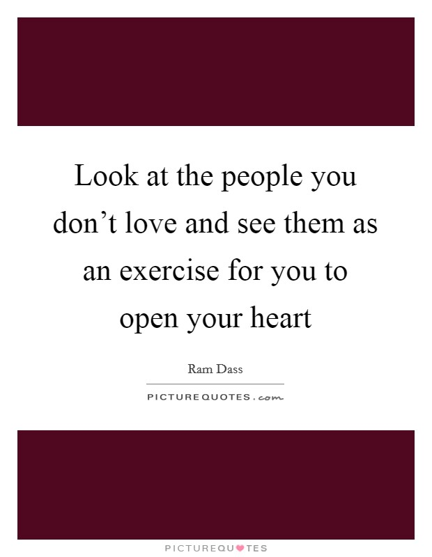 Look at the people you don't love and see them as an exercise for you to open your heart Picture Quote #1