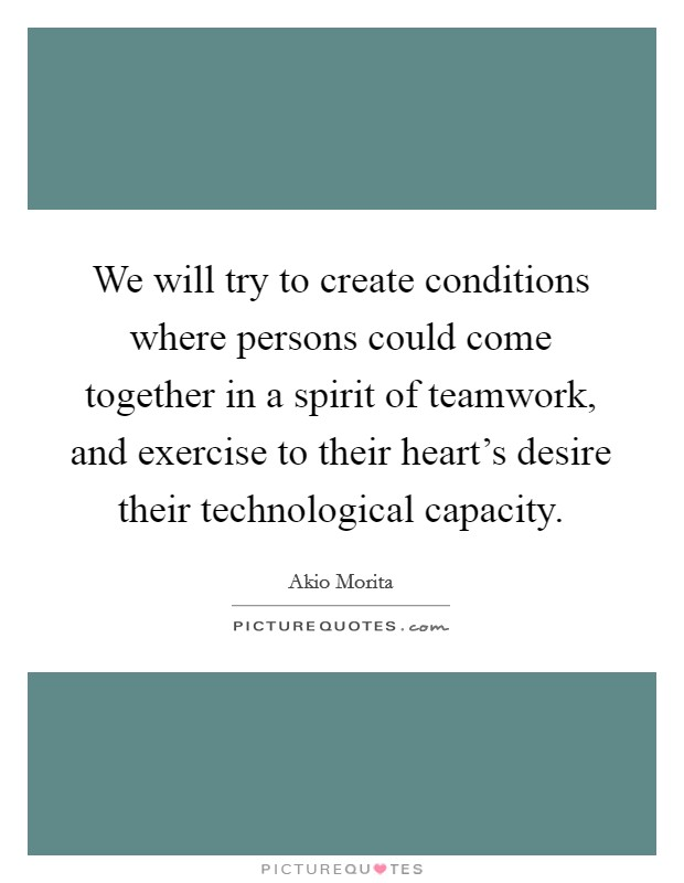 We will try to create conditions where persons could come together in a spirit of teamwork, and exercise to their heart's desire their technological capacity Picture Quote #1