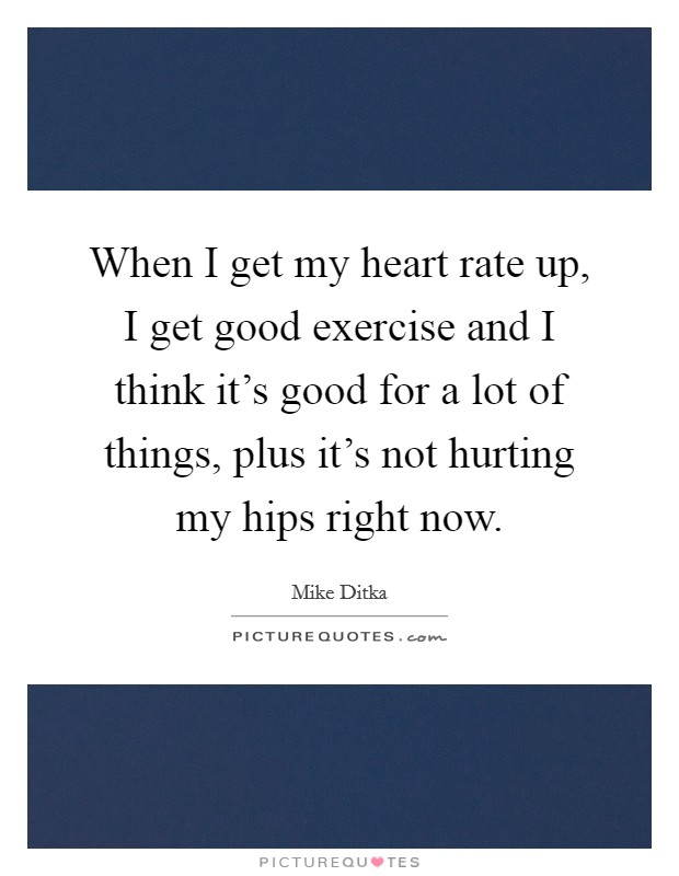 When I get my heart rate up, I get good exercise and I think it's good for a lot of things, plus it's not hurting my hips right now Picture Quote #1