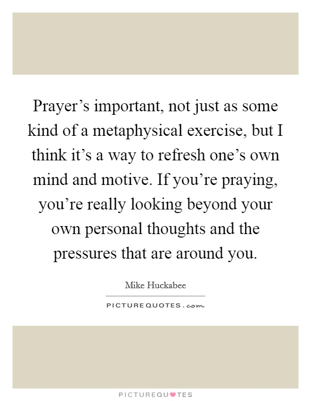 Prayer's important, not just as some kind of a metaphysical exercise, but I think it's a way to refresh one's own mind and motive. If you're praying, you're really looking beyond your own personal thoughts and the pressures that are around you Picture Quote #1