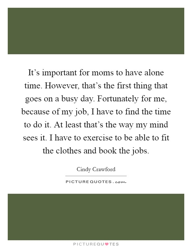 It's important for moms to have alone time. However, that's the first thing that goes on a busy day. Fortunately for me, because of my job, I have to find the time to do it. At least that's the way my mind sees it. I have to exercise to be able to fit the clothes and book the jobs Picture Quote #1