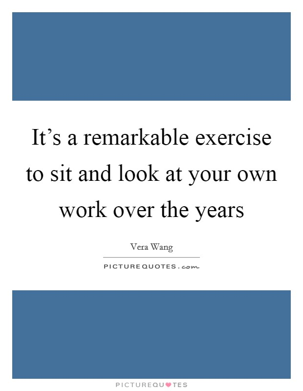 It's a remarkable exercise to sit and look at your own work over the years Picture Quote #1