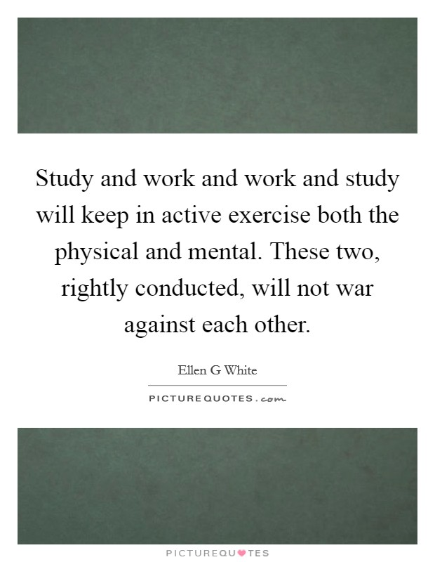 Study and work and work and study will keep in active exercise both the physical and mental. These two, rightly conducted, will not war against each other Picture Quote #1