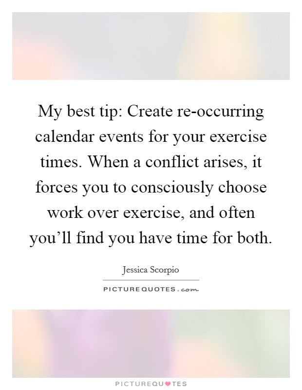 My best tip: Create re-occurring calendar events for your exercise times. When a conflict arises, it forces you to consciously choose work over exercise, and often you'll find you have time for both Picture Quote #1