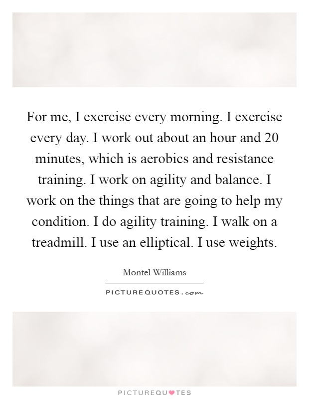 For me, I exercise every morning. I exercise every day. I work out about an hour and 20 minutes, which is aerobics and resistance training. I work on agility and balance. I work on the things that are going to help my condition. I do agility training. I walk on a treadmill. I use an elliptical. I use weights Picture Quote #1