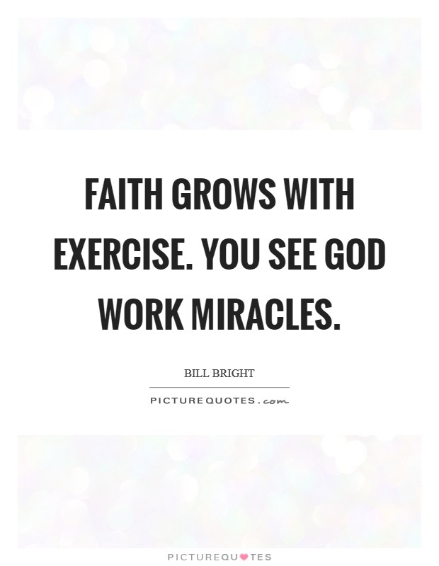Faith grows with exercise. You see God work miracles. Picture Quote #1