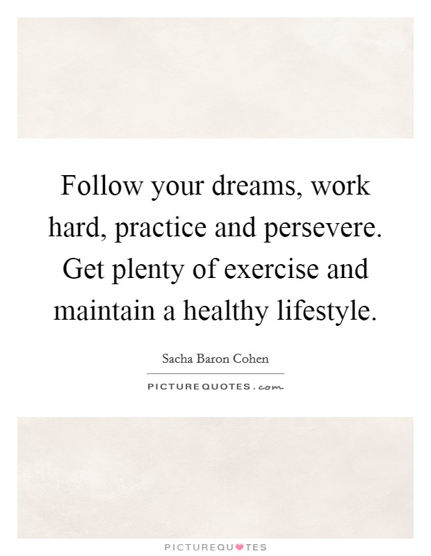 Follow your dreams, work hard, practice and persevere. Get plenty of exercise and maintain a healthy lifestyle Picture Quote #1