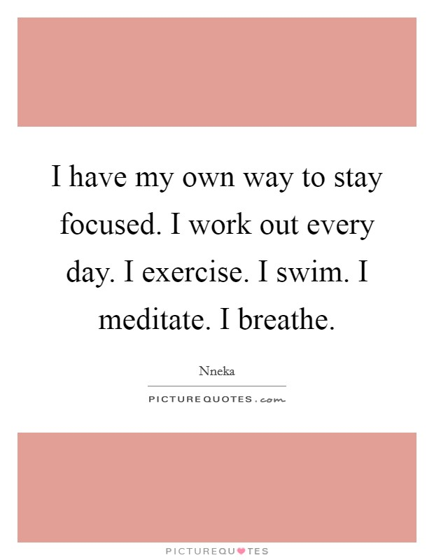 I have my own way to stay focused. I work out every day. I exercise. I swim. I meditate. I breathe Picture Quote #1