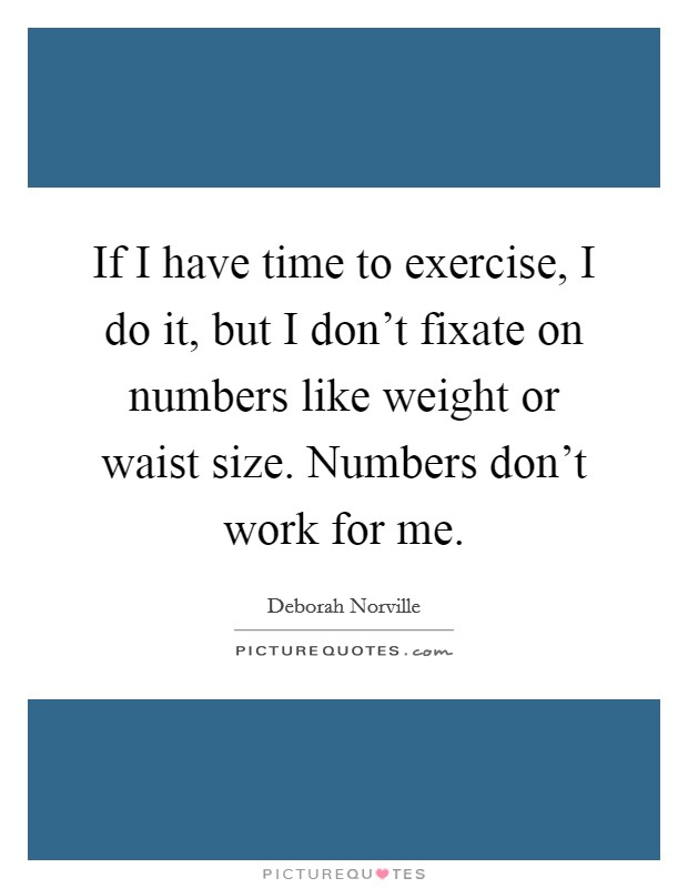 If I have time to exercise, I do it, but I don't fixate on numbers like weight or waist size. Numbers don't work for me Picture Quote #1
