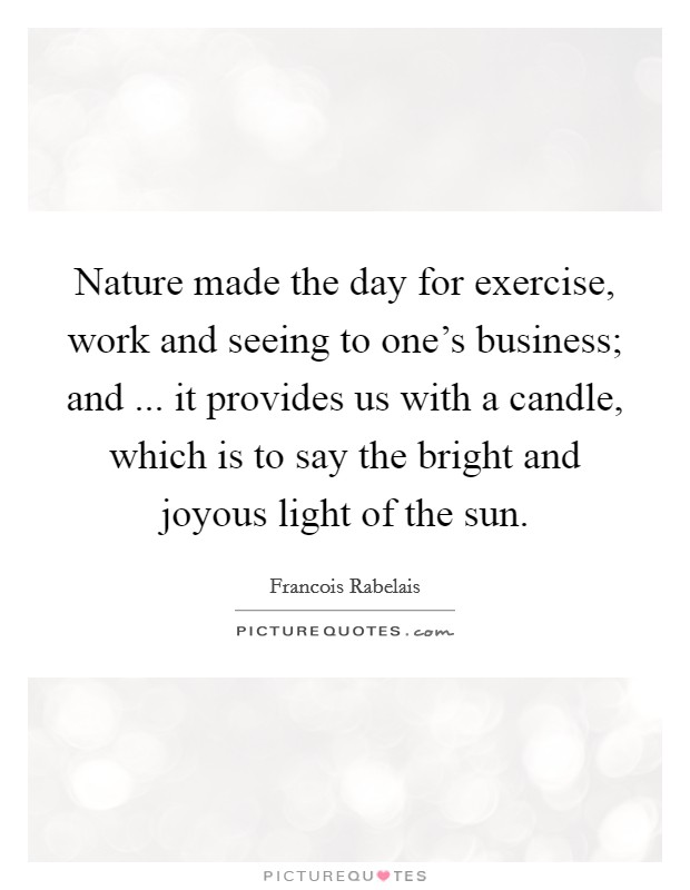 Nature made the day for exercise, work and seeing to one's business; and ... it provides us with a candle, which is to say the bright and joyous light of the sun Picture Quote #1