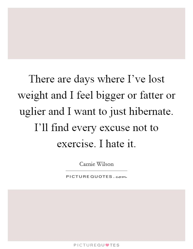 There are days where I've lost weight and I feel bigger or fatter or uglier and I want to just hibernate. I'll find every excuse not to exercise. I hate it Picture Quote #1