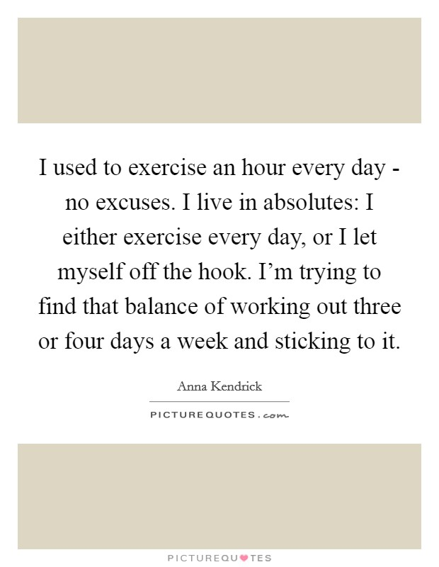 I used to exercise an hour every day - no excuses. I live in absolutes: I either exercise every day, or I let myself off the hook. I'm trying to find that balance of working out three or four days a week and sticking to it Picture Quote #1