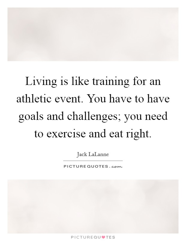 Living is like training for an athletic event. You have to have goals and challenges; you need to exercise and eat right Picture Quote #1