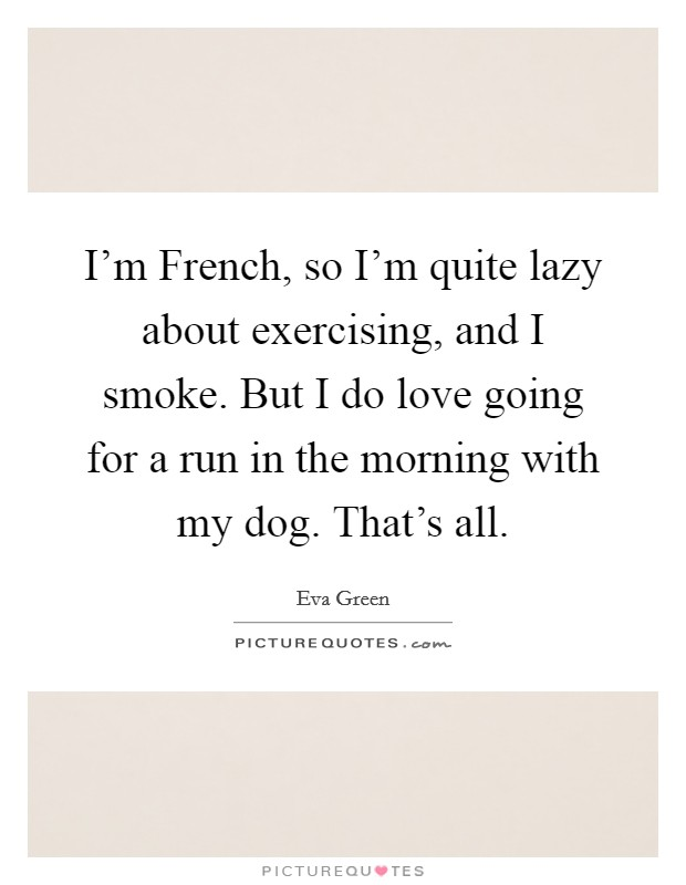 I'm French, so I'm quite lazy about exercising, and I smoke. But I do love going for a run in the morning with my dog. That's all Picture Quote #1