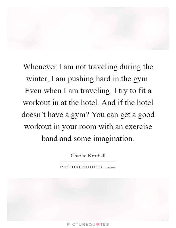 Whenever I am not traveling during the winter, I am pushing hard in the gym. Even when I am traveling, I try to fit a workout in at the hotel. And if the hotel doesn't have a gym? You can get a good workout in your room with an exercise band and some imagination Picture Quote #1