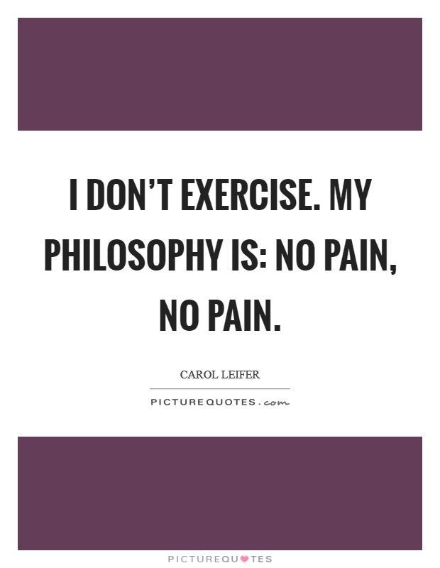 I don't exercise. My philosophy is: No pain, no pain Picture Quote #1