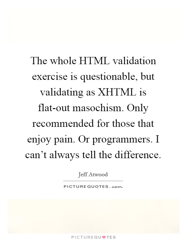 The whole HTML validation exercise is questionable, but validating as XHTML is flat-out masochism. Only recommended for those that enjoy pain. Or programmers. I can't always tell the difference Picture Quote #1