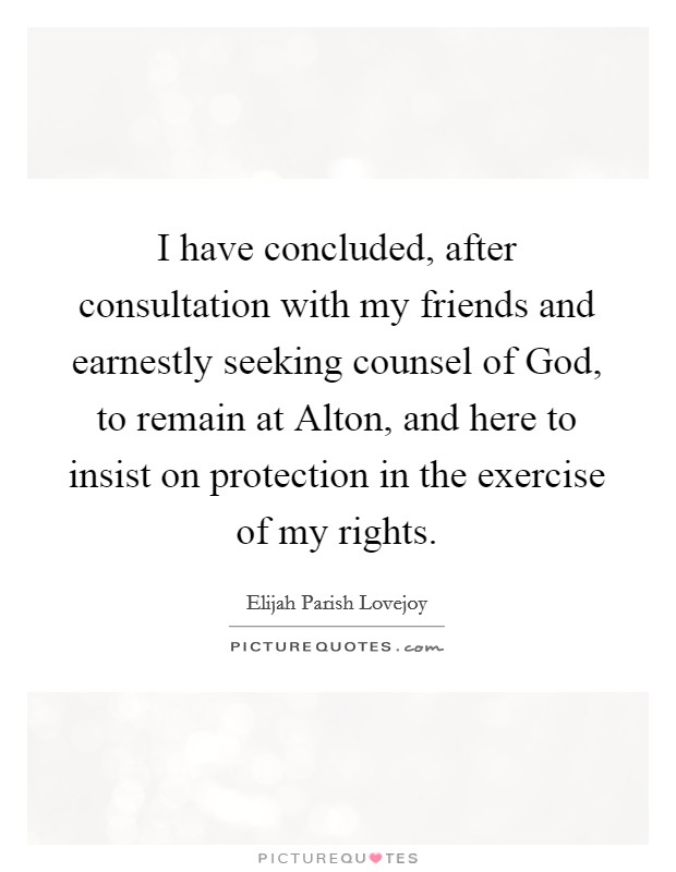 I have concluded, after consultation with my friends and earnestly seeking counsel of God, to remain at Alton, and here to insist on protection in the exercise of my rights Picture Quote #1
