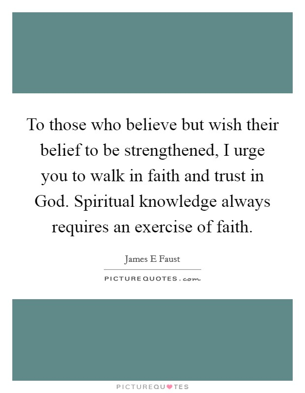 To those who believe but wish their belief to be strengthened, I urge you to walk in faith and trust in God. Spiritual knowledge always requires an exercise of faith Picture Quote #1