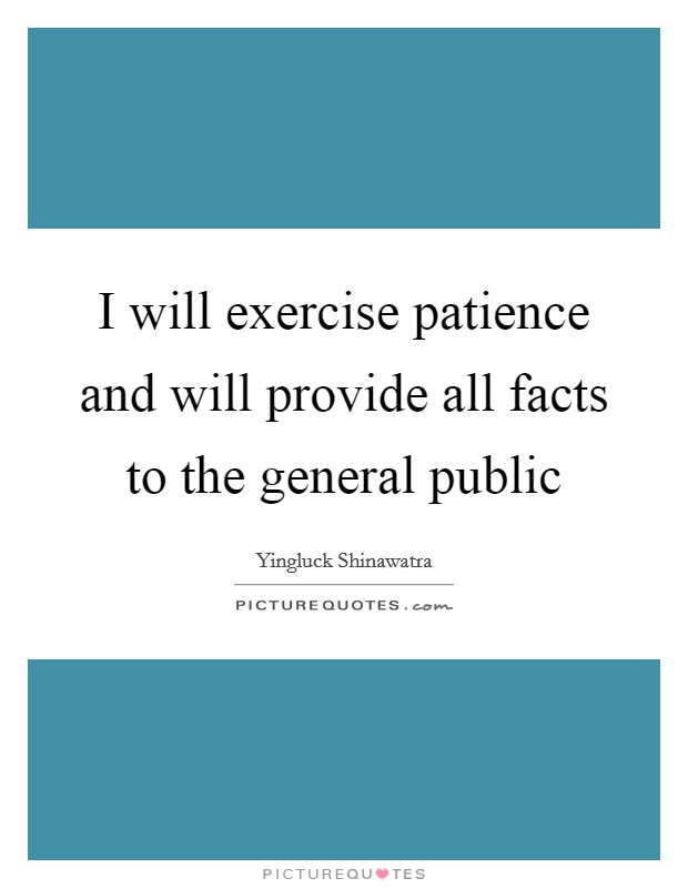 I will exercise patience and will provide all facts to the general public Picture Quote #1