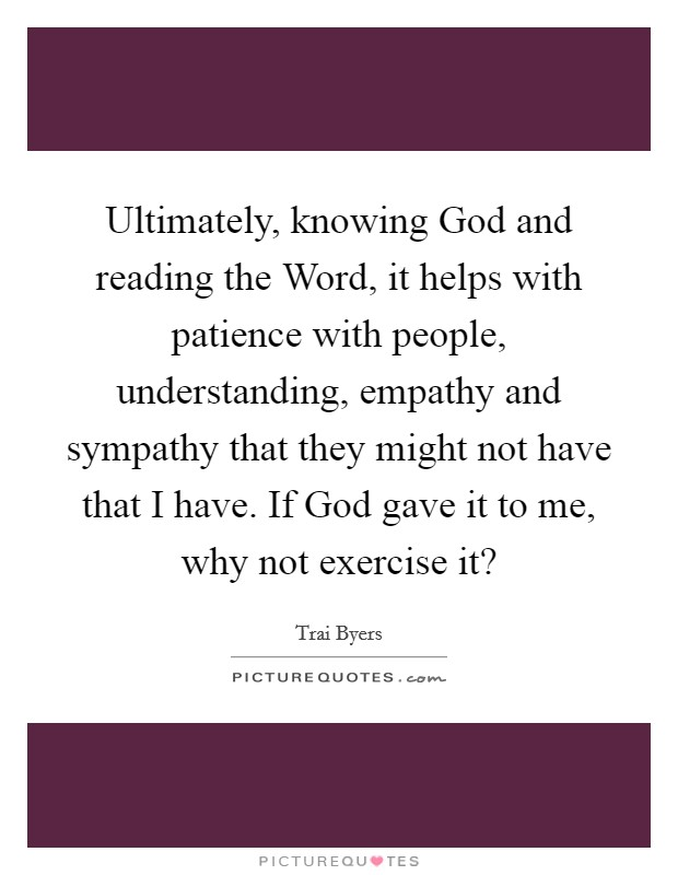 Ultimately, knowing God and reading the Word, it helps with patience with people, understanding, empathy and sympathy that they might not have that I have. If God gave it to me, why not exercise it? Picture Quote #1