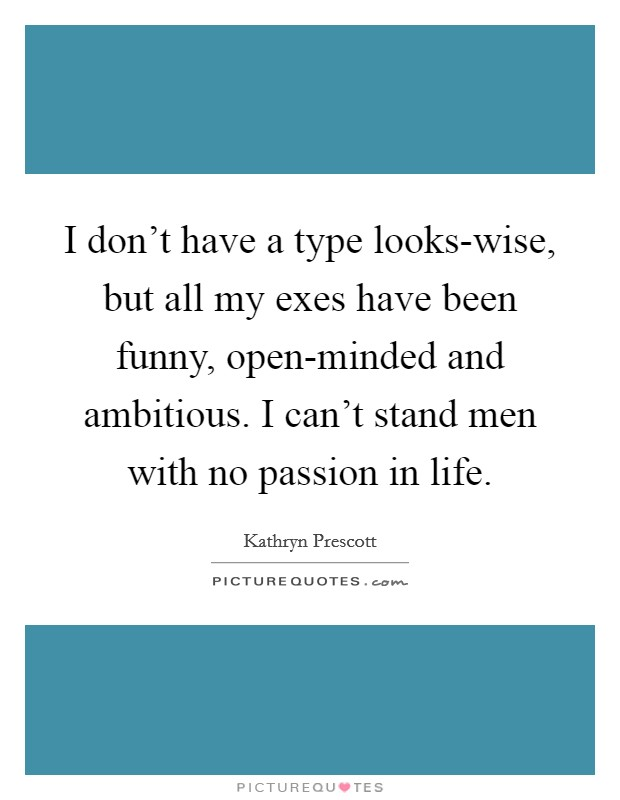 I don't have a type looks-wise, but all my exes have been funny, open-minded and ambitious. I can't stand men with no passion in life Picture Quote #1