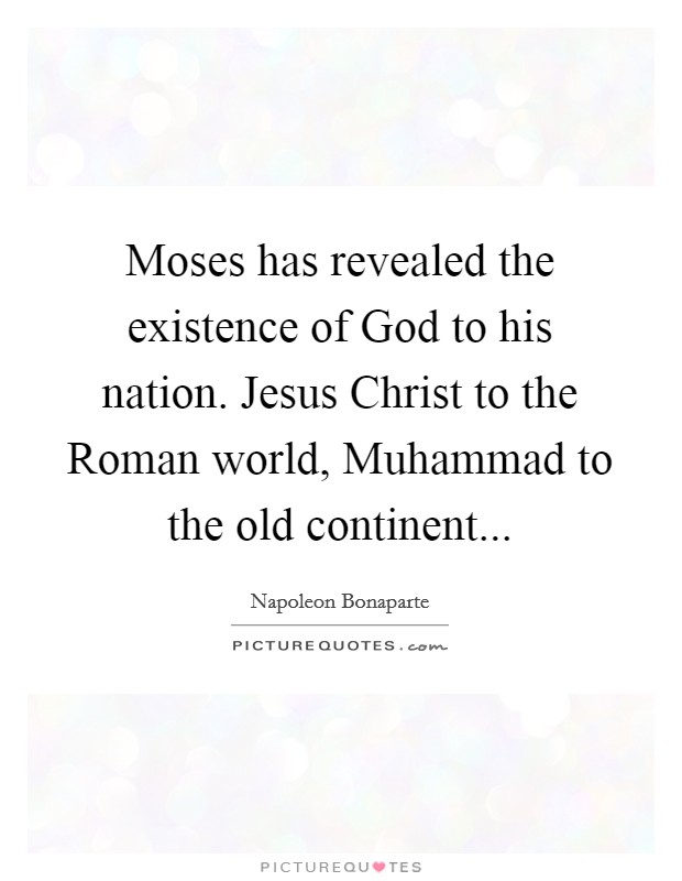 Moses has revealed the existence of God to his nation. Jesus Christ to the Roman world, Muhammad to the old continent Picture Quote #1