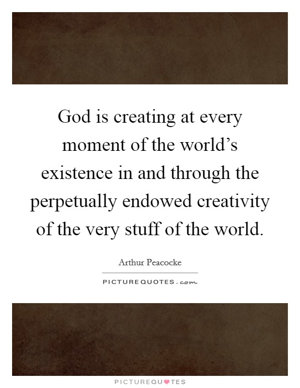 God is creating at every moment of the world's existence in and through the perpetually endowed creativity of the very stuff of the world Picture Quote #1