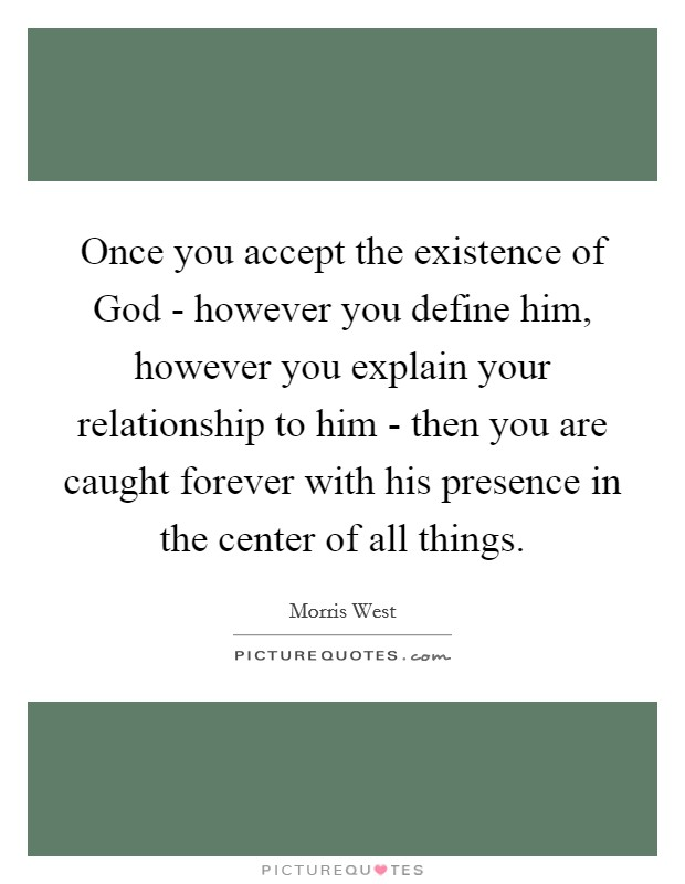 Once you accept the existence of God - however you define him, however you explain your relationship to him - then you are caught forever with his presence in the center of all things Picture Quote #1