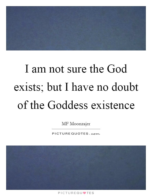 I am not sure the God exists; but I have no doubt of the Goddess existence Picture Quote #1