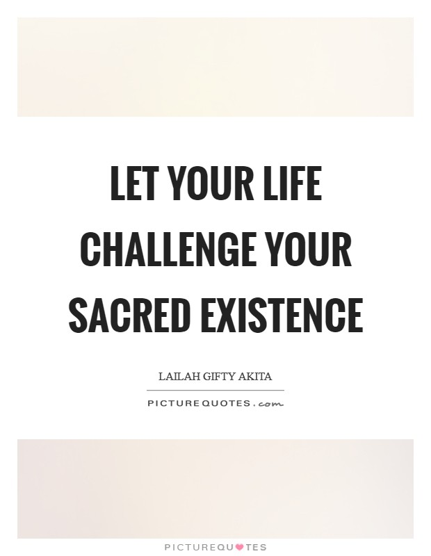 Let your life challenge your sacred existence Picture Quote #1