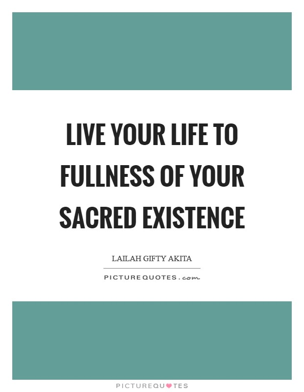 Live your life to fullness of your sacred existence Picture Quote #1