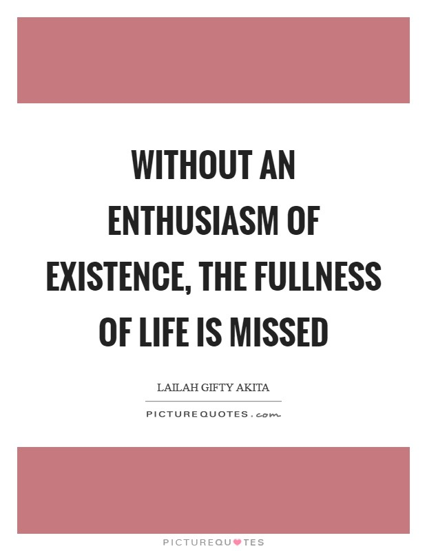 Without an enthusiasm of existence, the fullness of life is missed Picture Quote #1
