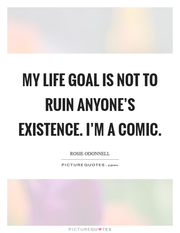 My life goal is not to ruin anyone's existence. I'm a comic Picture Quote #1