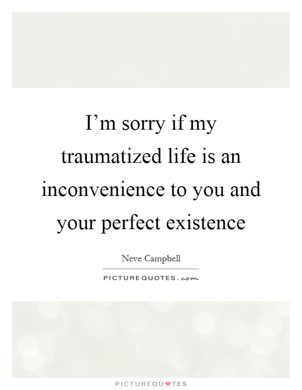 I'm sorry if my traumatized life is an inconvenience to you and your perfect existence Picture Quote #1