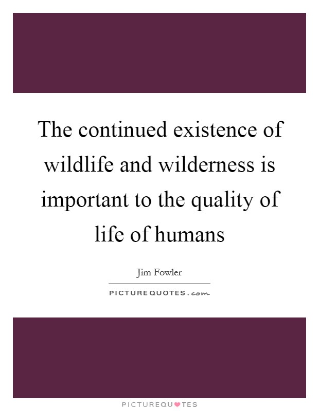 The continued existence of wildlife and wilderness is important to the quality of life of humans Picture Quote #1