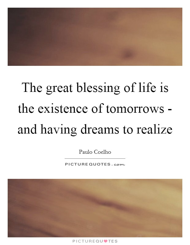 The great blessing of life is the existence of tomorrows - and having dreams to realize Picture Quote #1