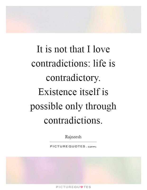 It is not that I love contradictions: life is contradictory. Existence itself is possible only through contradictions Picture Quote #1