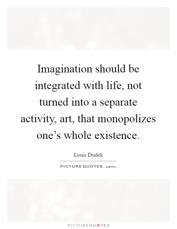 Imagination should be integrated with life, not turned into a separate activity, art, that monopolizes one's whole existence Picture Quote #1